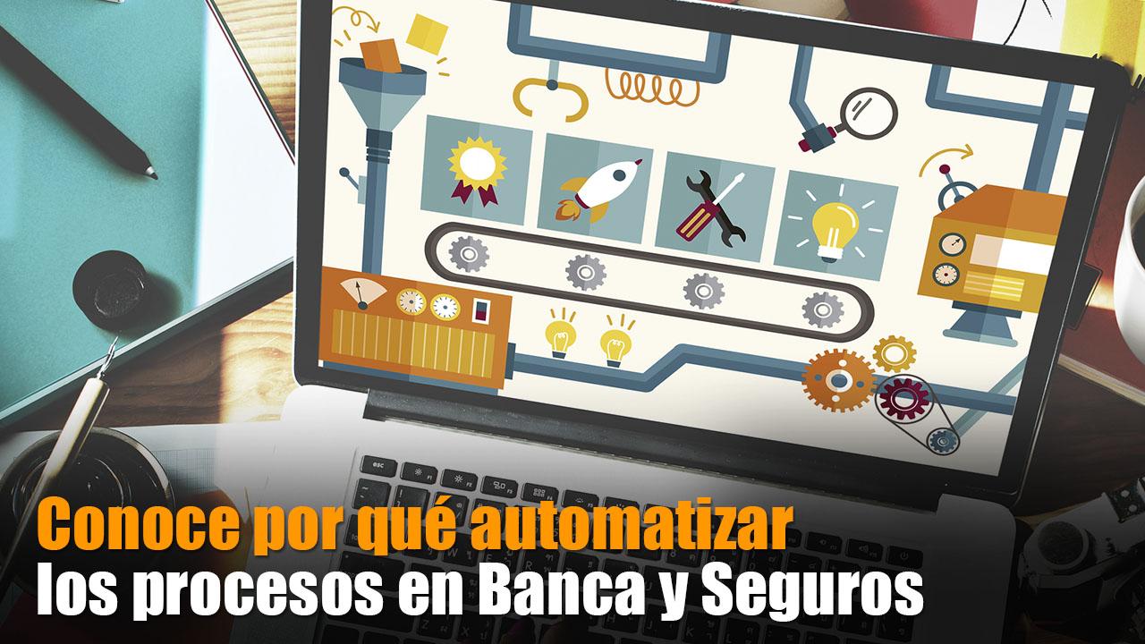 Conoce por qué automatizar los procesos en Banca y Seguros